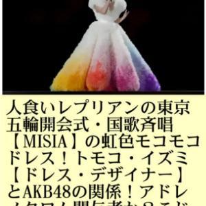 人食いレプリアンの東京五輪開会式国歌斉唱【MISIA】の虹色モコモコドレス!トモコ・イズミ【ドレス・デザイナー】とAKB48の関係!アドレノクロムに関与者か?こじはる、高橋みなみ、峯岸みなみ、小泉が