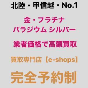 富山市内の同業他社よりも高く貴金属買取 完全予約制 買取専門店e-shops