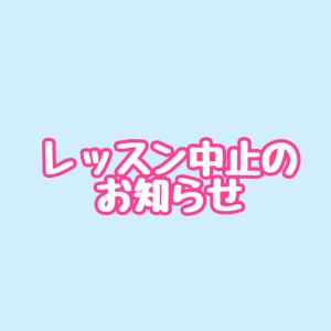 【お知らせ】レッスン中止のお知らせ