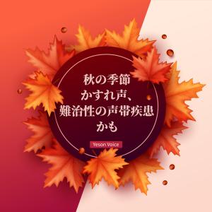 秋の季節かすれ声、 難治性の声帯疾患かも。