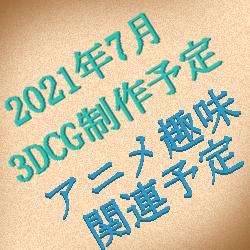 2021年7月の3DCG制作予定・アニメ関連商品購入予定