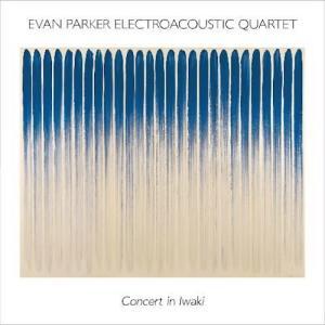 エヴァン・パーカー『Electroacoustic Quartet / Concert in Iwaki』