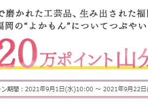福岡県産品についてつぶやくと、楽天ポイント20万ポイントを山分けプレゼント。9/22 9:59まで。