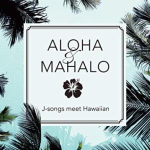 ALOHA&MAHALO J-songs meet Hawaiian このところの疲れを癒す決定版だね