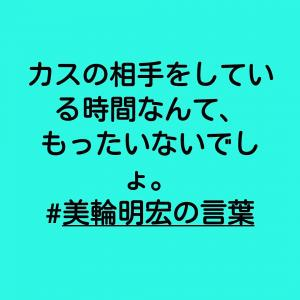 #カスの相手をしている時間なんて、もったいないでしょ。#美輪明宏の言葉