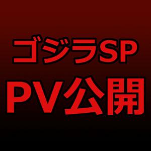 ゴジラSP、PV公開!