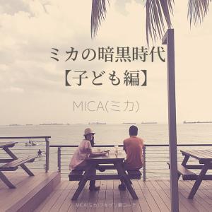 【子ども編】ミカの暗黒時代のことを、少し。