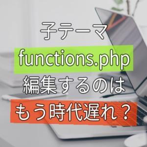 子テーマの functions.php 編集はもう時代遅れ?経験者も注意!
