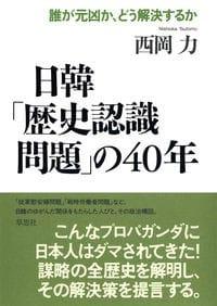 『日韓「歴史認識問題」の40年』西岡力著(草思社) いったい誰々が元凶で、なぜ日韓はこうまで歪んだのか 従軍慰安婦、戦時労働者、強制労働など、誰がでっち上げたのだ