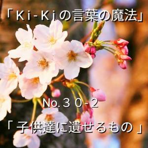 「Ki-Kiの言葉の魔法」No.30-2.「子供達に遺せるもの」