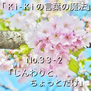 「Ki-Kiの言葉の魔法」No. 3 3 - 2 . .「じんわりと、ちょっとだけ」