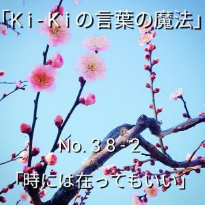 「Ki-Kiの言葉の魔法」No. 3 8 - 2 . .「時には 在ってもいい」