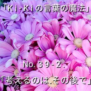 「Ki-Kiの言葉の魔法」No. 3 9 - 2 .「考えるのは、その後で」
