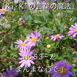 「Ki-Kiの言葉の魔法」No. 53-「 まんまな心で 」