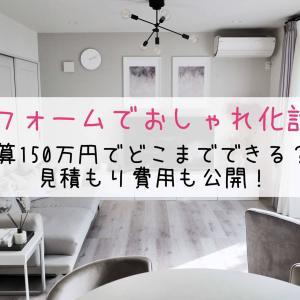 【リフォームでおしゃれ化計画】予算150万円でどこまでできる?!見積もり費用も公開!