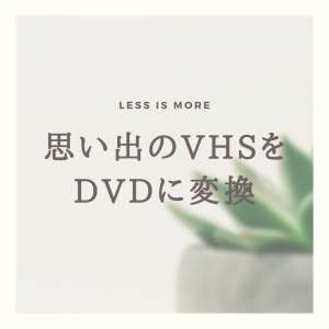 【ミニマリスト】思い出のVHSテープをDVDに変換依頼【思い出整理】