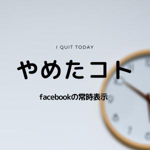やめたコト【facebookの常時表示】
