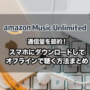 Amazon Music Unlimitedをスマホにダウンロード保存してオフラインで音楽を聴く方法