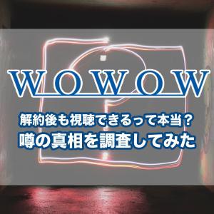 WOWOWは解約後に映画やドラマなどの動画が継続で視聴可能という都市伝説って本当?