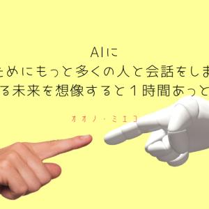 AIに「幸福のためにもっと多くの人と会話をしましょう」って言われる未来を想像すると1時間あっという間。