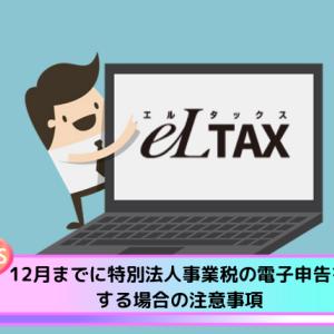 12月までに特別法人事業税の電子申告をする場合の注意事項【eLTAX】