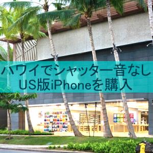 【シャッター音なし】ハワイのアップルストアでUS版SimフリーiPhoneを購入!!