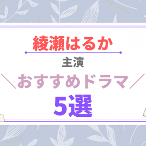 【大好きな女優】綾瀬はるか主演のおすすめドラマ 5選