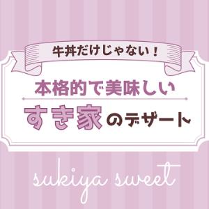 【すき家】牛丼だけじゃない!本格的で美味しいオリジナルデザートがおススメ♪