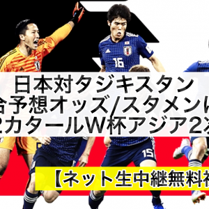 日本代表対タジキスタン試合予想オッズ,ネット生中継無料視聴方法!