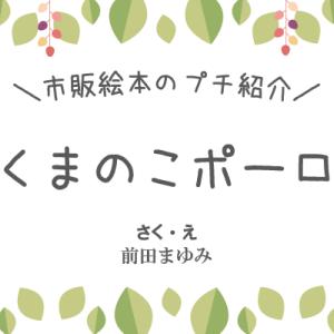 【市販絵本のプチ紹介】くまのこポーロ さく・え前田まゆみ