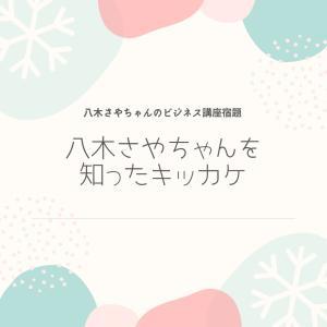 """""""【宿題①】八木さやを知ったキッカケ。""""キッカケからビジネス講座を受けた流れ"""