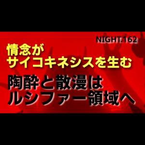 【NIGHT.162】情念がサイコキネシスを生む 陶酔と散漫はルシファー領域へ