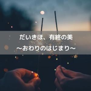 だいきほ、有終の美〜おわりのはじまり〜