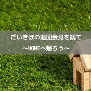 だいきほの退団会見をみて〜HOMEへ帰ろう〜