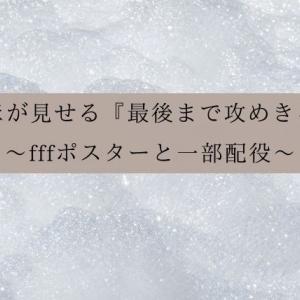 だいきほが見せる『最後まで攻めきる姿勢』〜fffポスターと一部配役〜