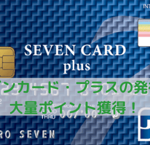これはオトク!セブンカード・プラスの発行で最大13,700円分のポイントがもらえます!