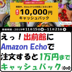 【節約生活】えっ!出前館にAmazon Echoで注文すると1万円までキャッシュバック(0o0;
