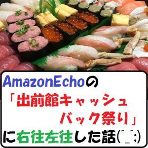 【節約生活】AmazonEchoの「出前館キャッシュバック祭り」に右往左往した話(^_^;)