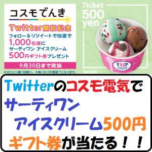 【節約生活】Twitterのコスモ電気でサーティワン アイスクリーム500円ギフト券が当たる!!