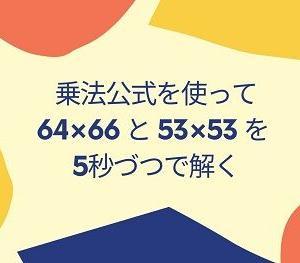 乗法公式を使って 64×66 と 53×53 をそれぞれ5秒以内で解いてみる