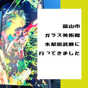 富山市ガラス美術館の木梨憲武展に行ってきました!