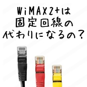 WiMAXは固定回線の代わりになるの?
