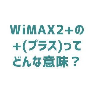 WiMAX2+の「+(プラス)」はどんな意味がある?