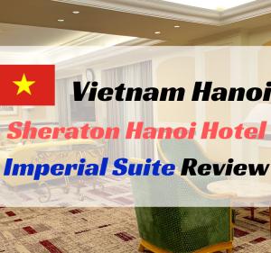 【無料宿泊】シェラトンハノイホテル宿泊記。6段階アップグレードで最上級スイートルームへ!