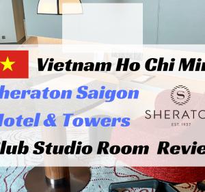 【無料宿泊】シェラトンサイゴン宿泊記。4段階アップグレードでクラブスタジオルームへ!