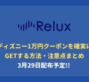 【3/29配布予定】Reluxディズニー1万円クーポンを確実にGetする方法まとめ