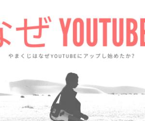 やまくじはなぜ、YouTubeに動画を投稿し始めたのか!?