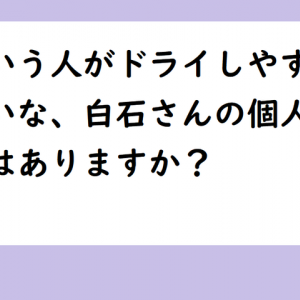 【質問】どういう人がドライしやすい、みたいな、白石さんの個人的な統計はありますか?