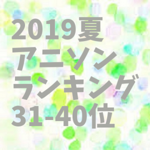 【2019夏アニメ】アニソンランキング 31-40位 (最終確定) 【試聴動画まとめ】