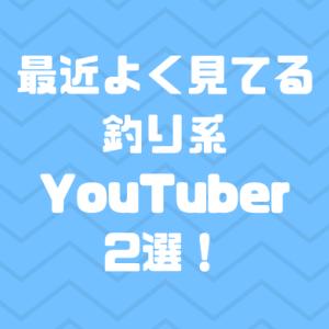 最近よく見てる釣り系YouTuber2選!